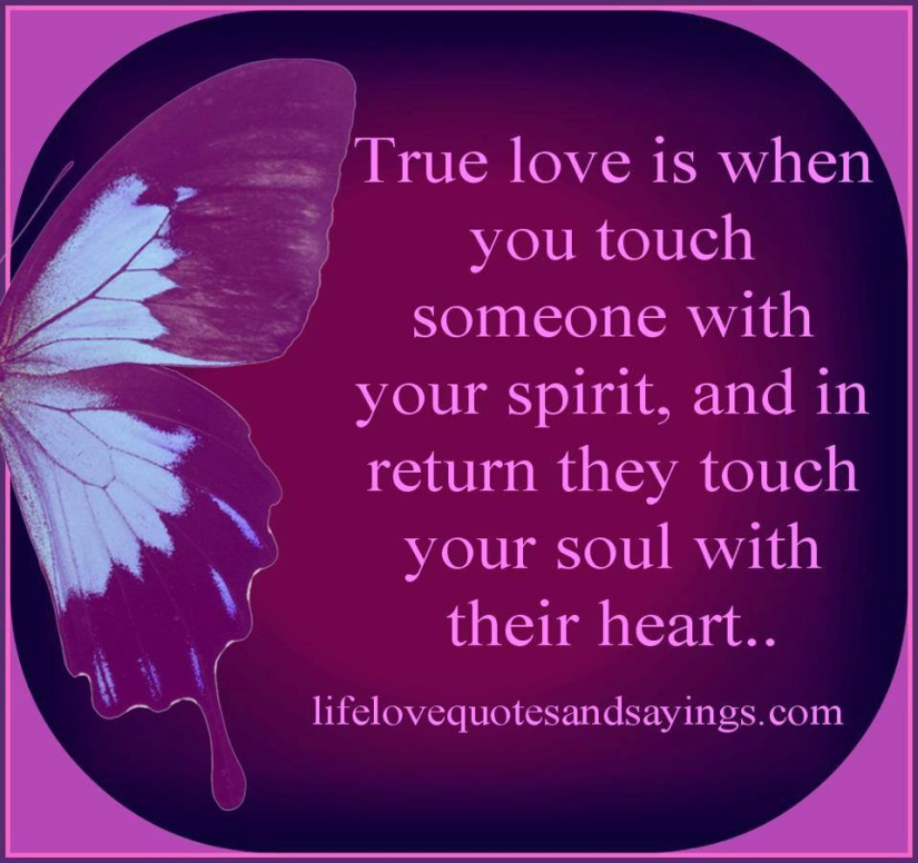True love is when you touch someone with your spirit, and in return they touch your soul with their heart ...